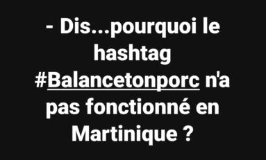 - Dis...pourquoi le hashtag #Balancetonporc n'a pas fonctionné en Martinique ?