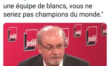 """Salman Rushdie : """"si c'était une équipe de blancs, vous ne seriez pas champions du monde."""""""